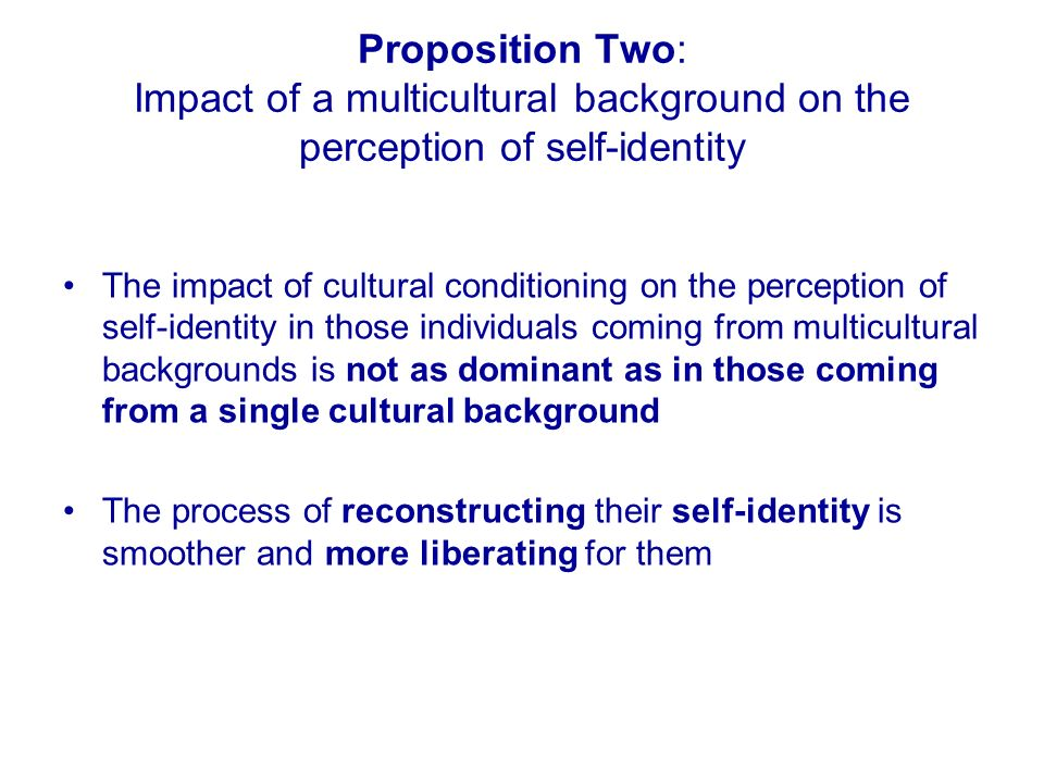 Proposition Two: Impact of a multicultural background on the perception of self-identity The impact of cultural conditioning on the perception of self-identity in those individuals coming from multicultural backgrounds is not as dominant as in those coming from a single cultural background The process of reconstructing their self-identity is smoother and more liberating for them