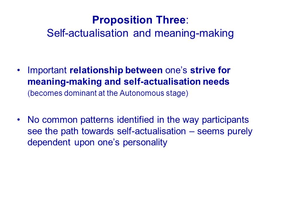 Proposition Three: Self-actualisation and meaning-making Important relationship between ones strive for meaning-making and self-actualisation needs (becomes dominant at the Autonomous stage) No common patterns identified in the way participants see the path towards self-actualisation – seems purely dependent upon ones personality