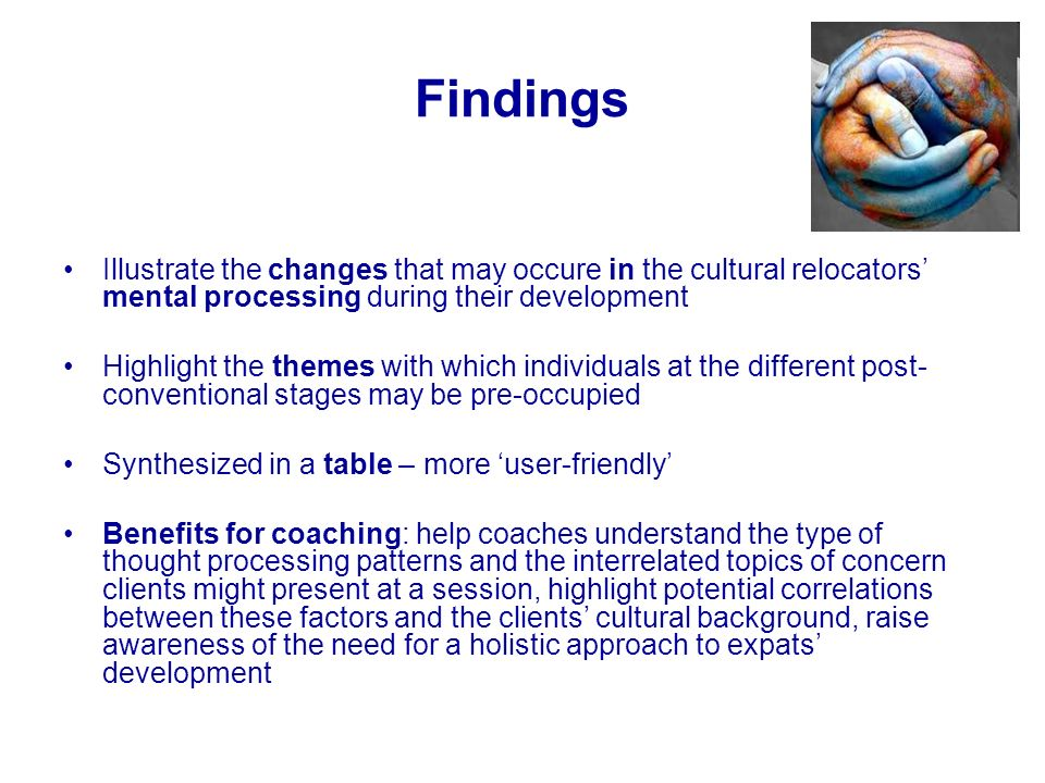 Findings Illustrate the changes that may occure in the cultural relocators mental processing during their development Highlight the themes with which individuals at the different post- conventional stages may be pre-occupied Synthesized in a table – more user-friendly Benefits for coaching: help coaches understand the type of thought processing patterns and the interrelated topics of concern clients might present at a session, highlight potential correlations between these factors and the clients cultural background, raise awareness of the need for a holistic approach to expats development