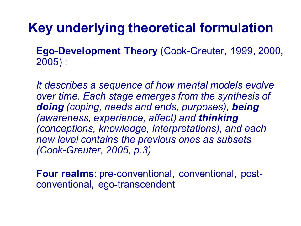 Key underlying theoretical formulation Ego-Development Theory (Cook-Greuter, 1999, 2000, 2005) : It describes a sequence of how mental models evolve over time.
