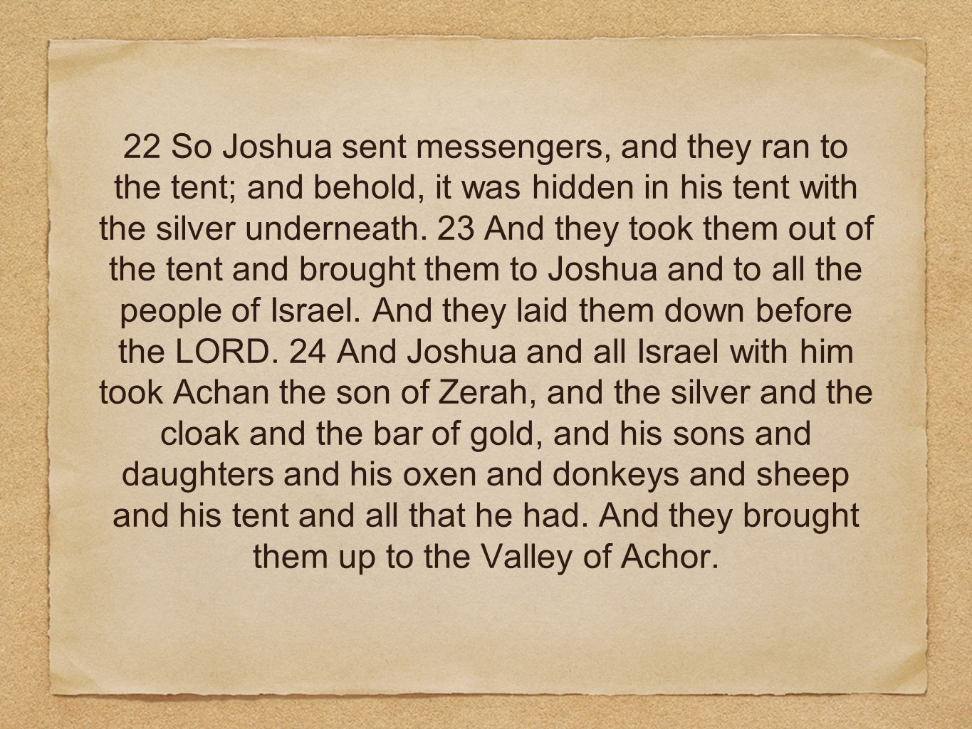 22 So Joshua sent messengers, and they ran to the tent; and behold, it was hidden in his tent with the silver underneath. 23 And they took them out of