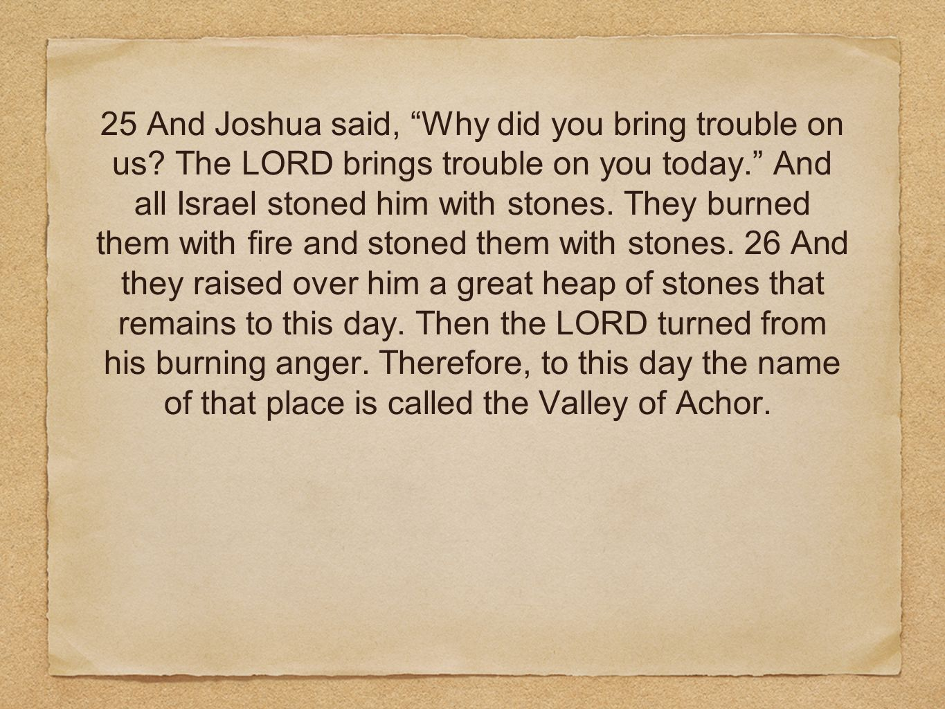 25 And Joshua said, Why did you bring trouble on us? The LORD brings trouble on you today. And all Israel stoned him with stones. They burned them wit