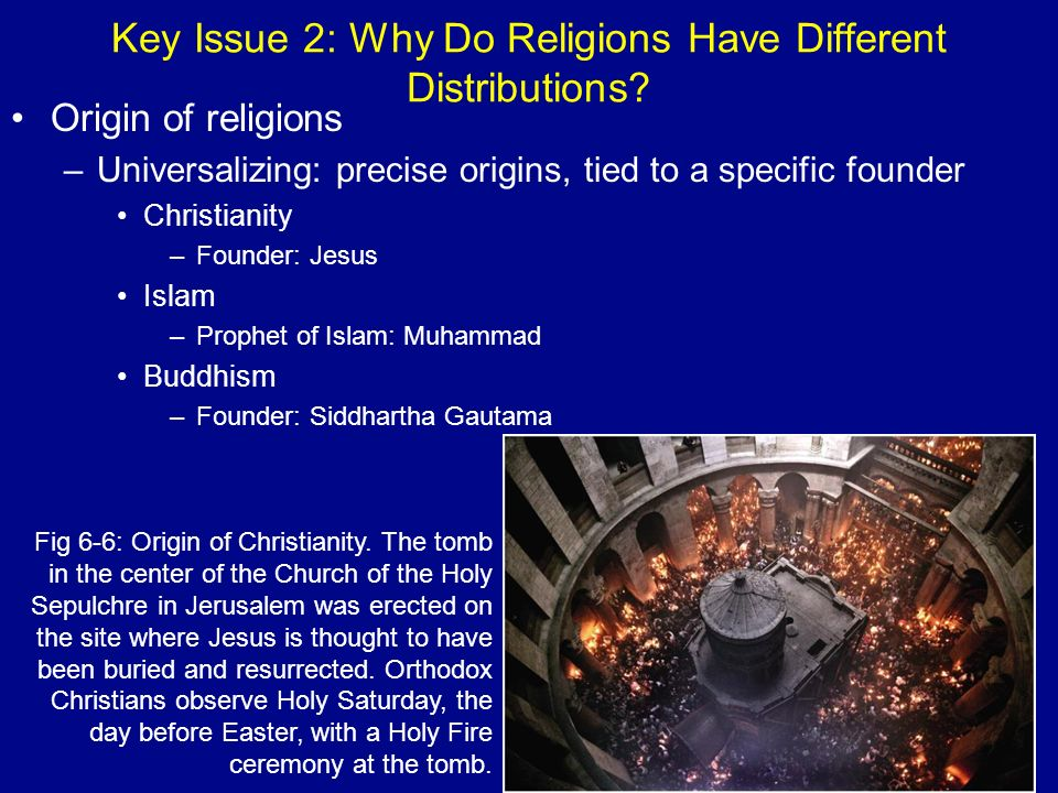 Key Issue 2: Why Do Religions Have Different Distributions? Origin of religions –Universalizing: precise origins, tied to a specific founder Christian