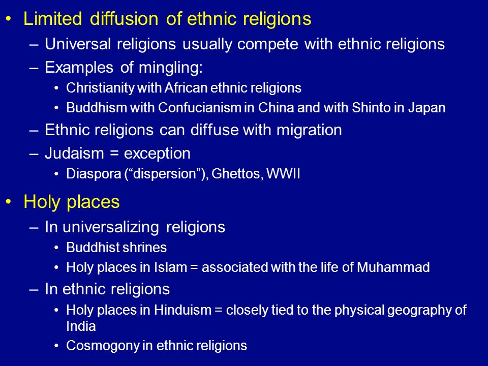 Limited diffusion of ethnic religions –Universal religions usually compete with ethnic religions –Examples of mingling: Christianity with African ethn