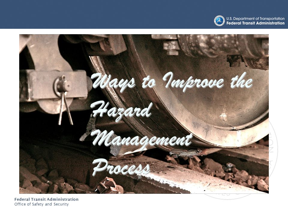 Federal Transit Administration Office of Safety and Security Hazard Management Ways to Improve the Hazard Management Process