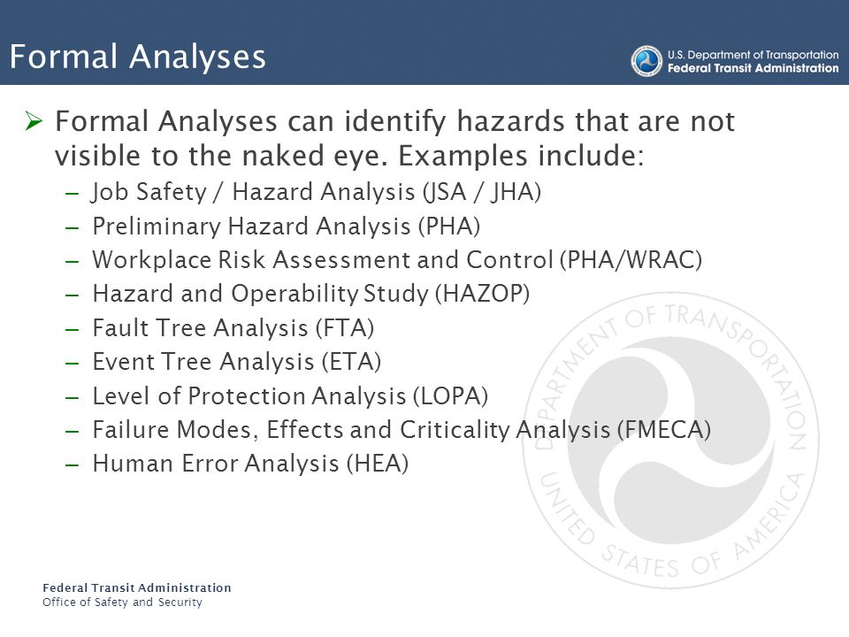 Federal Transit Administration Office of Safety and Security Formal Analyses Formal Analyses can identify hazards that are not visible to the naked ey