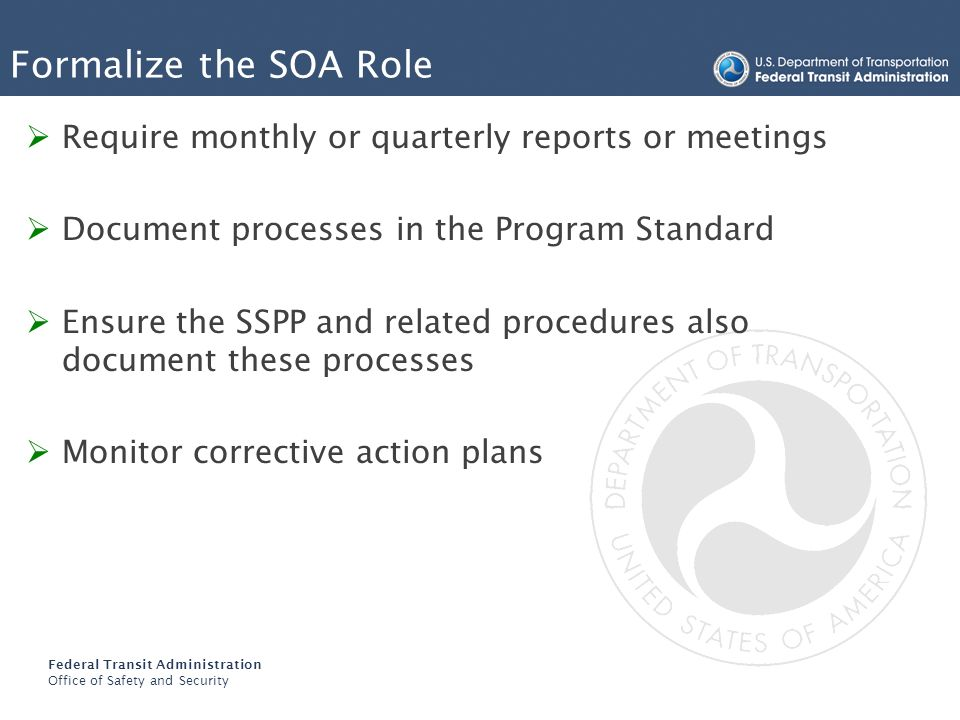 Federal Transit Administration Office of Safety and Security Formalize the SOA Role Require monthly or quarterly reports or meetings Document processe