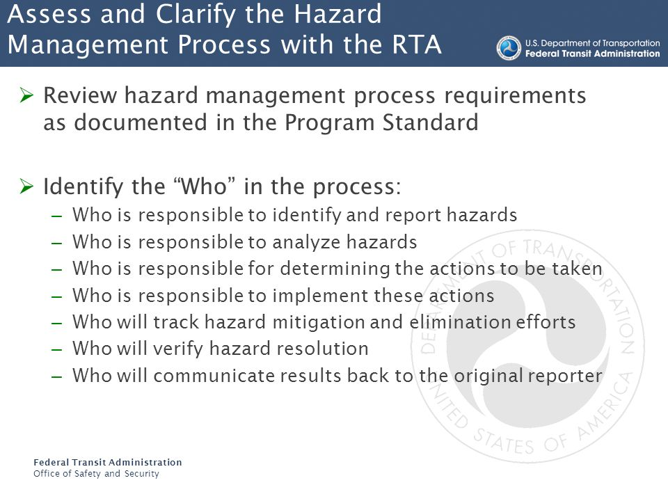 Federal Transit Administration Office of Safety and Security Assess and Clarify the Hazard Management Process with the RTA Review hazard management process requirements as documented in the Program Standard Identify the What in the process: – What are the methods for identifying hazards – What protocols and procedures are in place for reporting – What tools will be used to analyze hazards – What tool will be used to track hazards through resolution