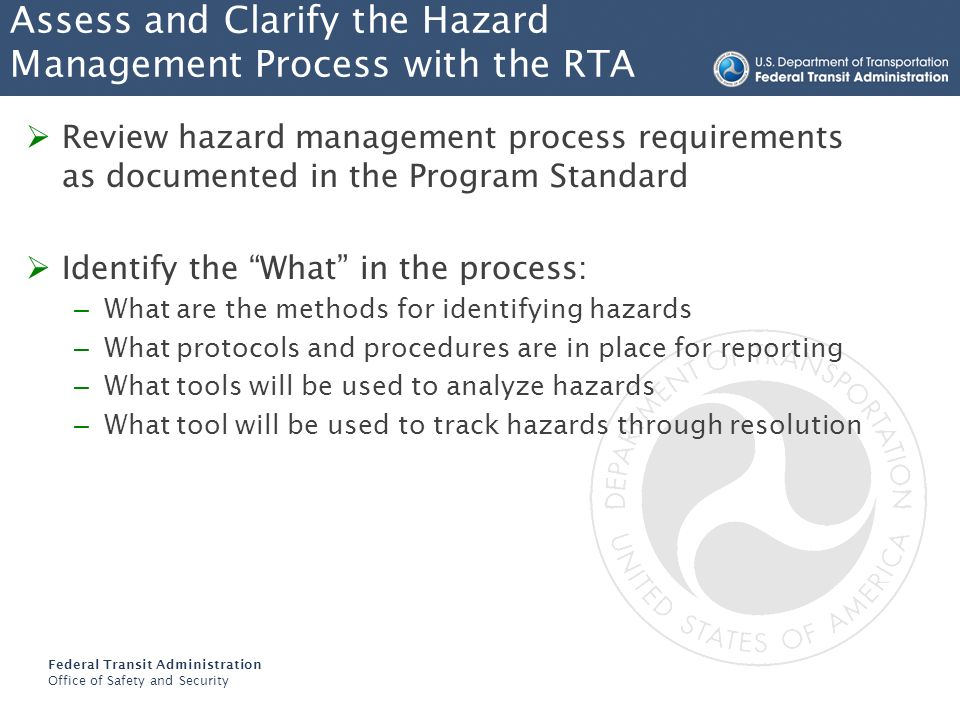 Federal Transit Administration Office of Safety and Security Assess and Clarify the Hazard Management Process with the RTA Review hazard management process requirements as documented in the Program Standard Discuss the When and the How: – When are hazards reported to the Safety Department – When are hazards reported to the SOA – How does the RTA encourage employee participation – How does the RTA treat employees that report hazards – How are employees trained in hazard management Revise procedures and protocols as necessary to gain buy-in