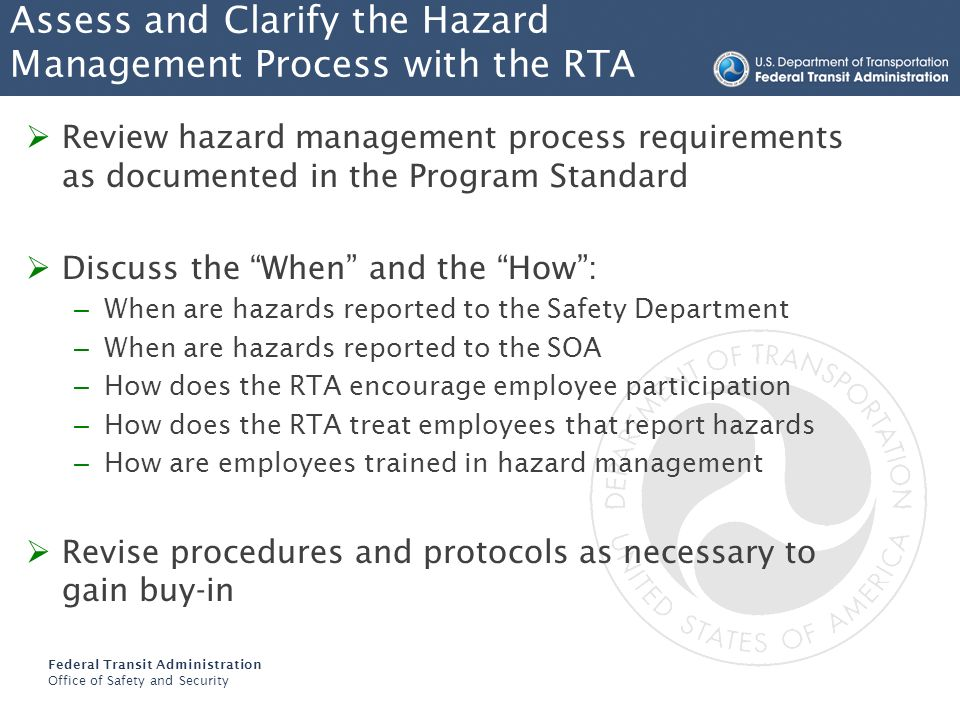 Federal Transit Administration Office of Safety and Security Participate In Safety Committee Meetings where hazard are discussed In Rule Committees where rule changes are discussed Request to be carbon copied on special orders and operating bulletins Provide available resources to the RTA Assist RTA in evaluating potential safety issues and concerns in developing rule revisions