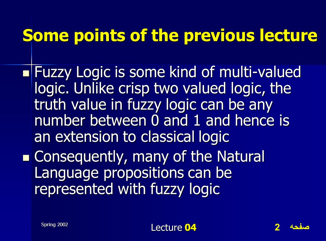 صفحه 2 Spring 2002 Lecture 04 Some points of the previous lecture Fuzzy Logic is some kind of multi-valued logic. Unlike crisp two valued logic, the t