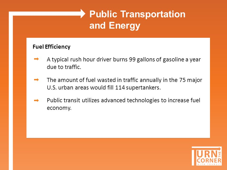 Public Transportation and Energy Fuel Efficiency A typical rush hour driver burns 99 gallons of gasoline a year due to traffic.
