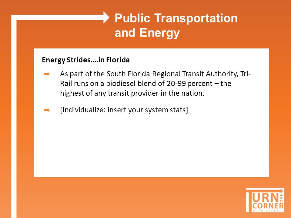 Public Transportation and Energy Energy Strides….in Florida As part of the South Florida Regional Transit Authority, Tri- Rail runs on a biodiesel blend of 20-99 percent – the highest of any transit provider in the nation.
