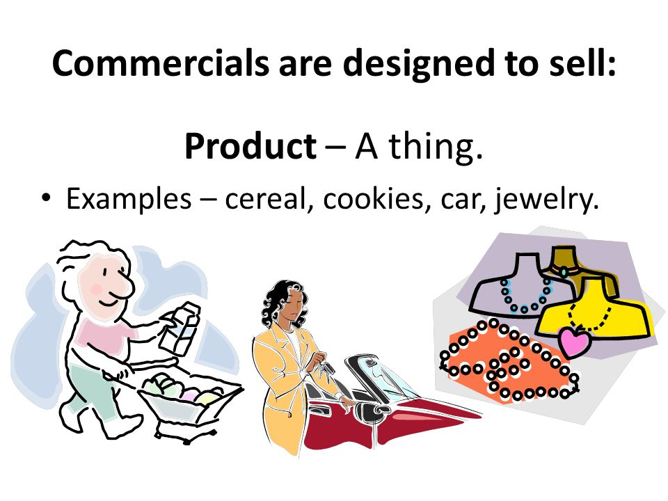 Commercials are designed to sell: Product – A thing. Examples – cereal, cookies, car, jewelry.