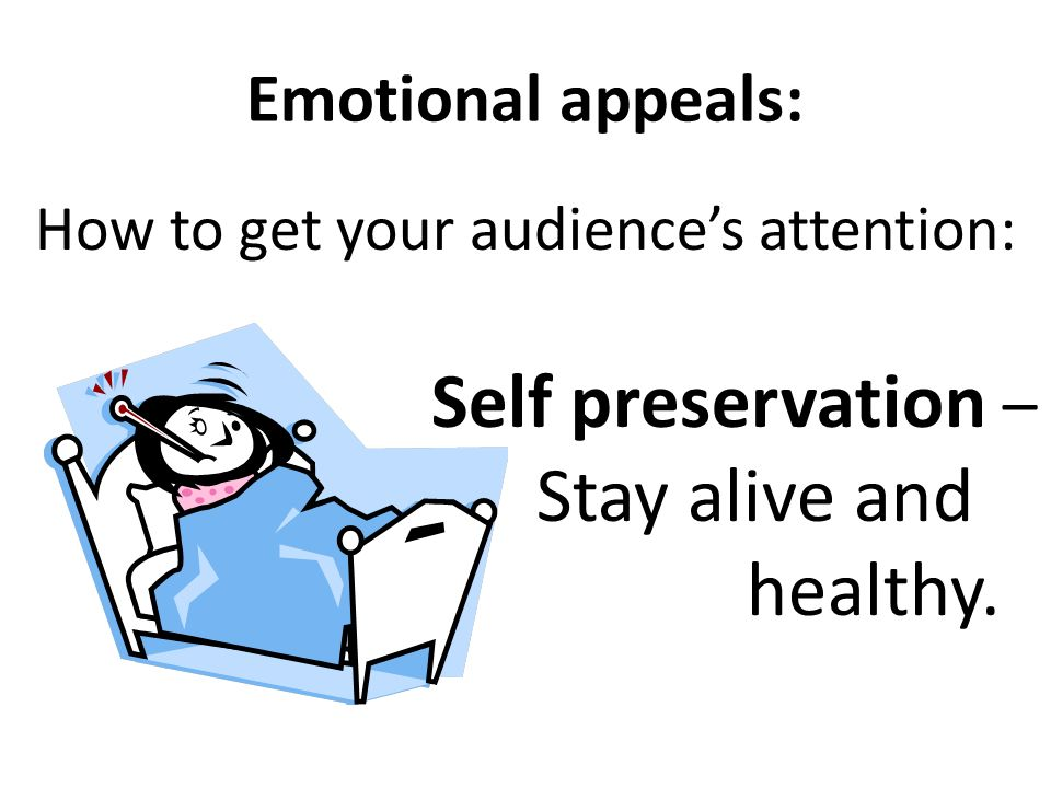 Emotional appeals: How to get your audiences attention: Emotional – basic needs and wants.