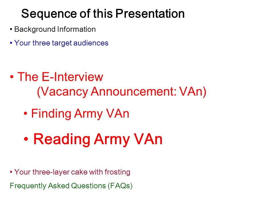 Sequence of this Presentation Background Information Your three target audiences The E-Interview (Vacancy Announcement: VAn) Finding Army VAn Reading Army VAn Your three-layer cake with frosting Frequently Asked Questions (FAQs)