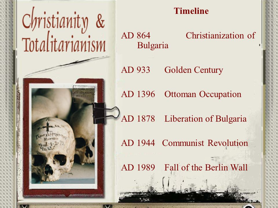 Timeline AD 864 Christianization of Bulgaria AD 933 Golden Century AD 1396 Ottoman Occupation AD 1878 Liberation of Bulgaria AD 1944 Communist Revolution AD 1989 Fall of the Berlin Wall