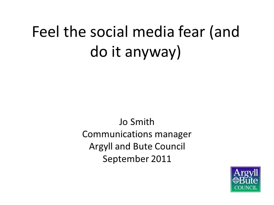 Feel the social media fear (and do it anyway) Jo Smith Communications manager Argyll and Bute Council September 2011