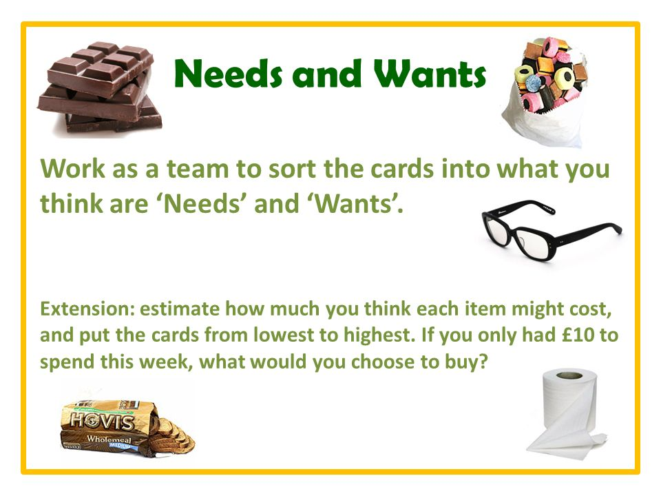 Needs and Wants Work as a team to sort the cards into what you think are Needs and Wants.