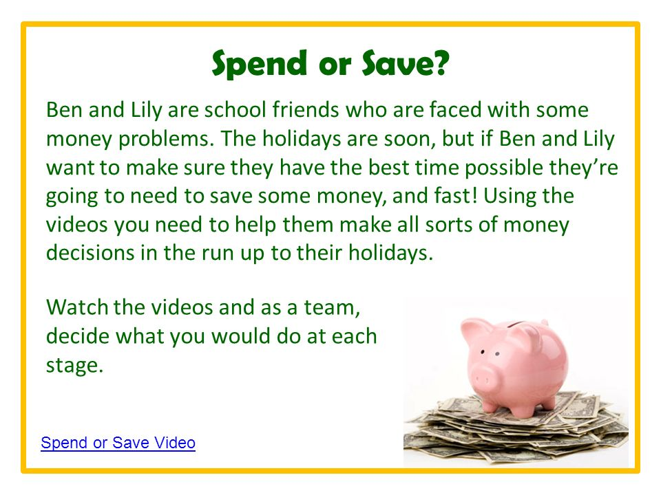 Spend or Save. Ben and Lily are school friends who are faced with some money problems.