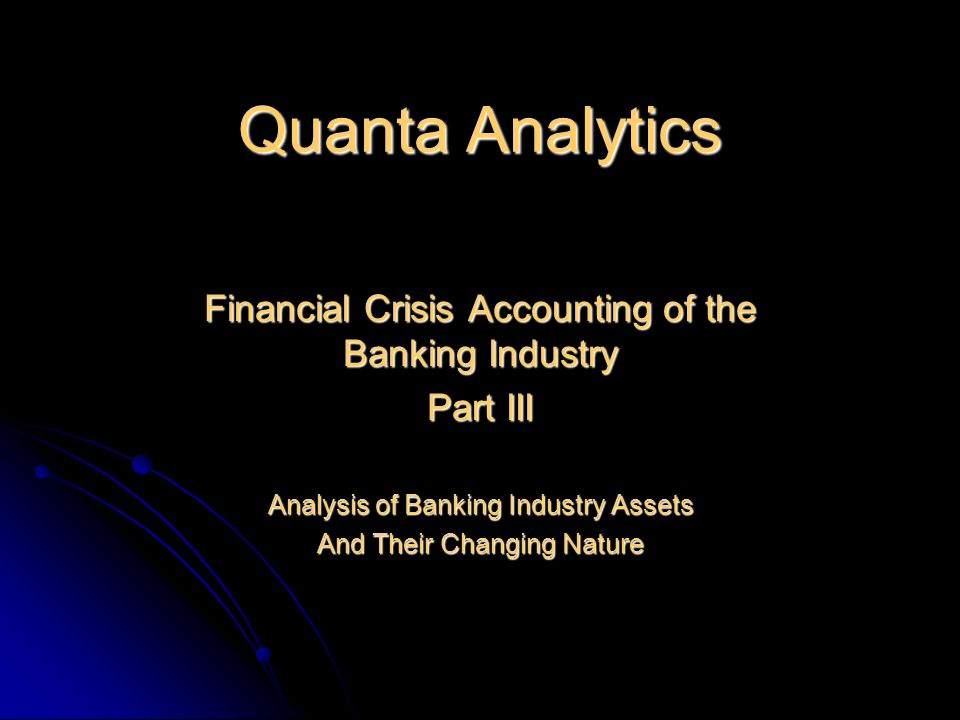 Quanta Analytics Financial Crisis Accounting of the Banking Industry Part III Analysis of Banking Industry Assets And Their Changing Nature