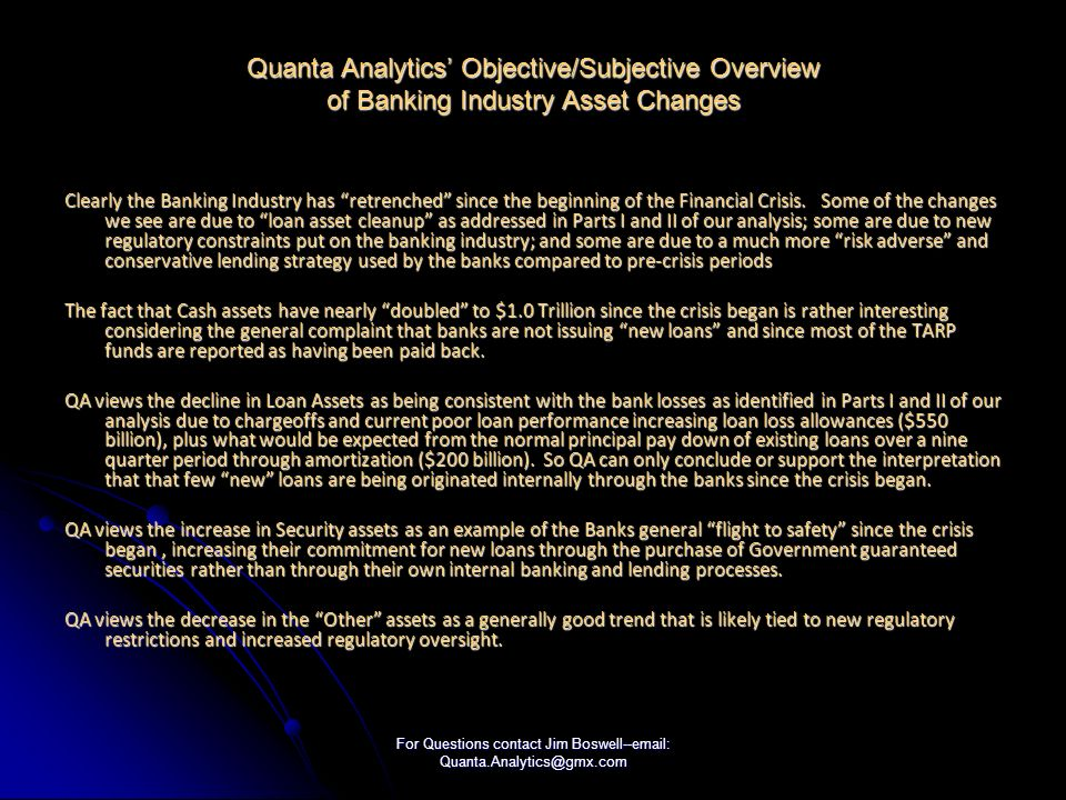 For Questions contact Jim Boswell--email: Quanta.Analytics@gmx.com Quanta Analytics Objective/Subjective Overview of Banking Industry Asset Changes Clearly the Banking Industry has retrenched since the beginning of the Financial Crisis.