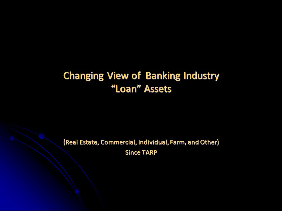 Changing View of Banking Industry Loan Assets (Real Estate, Commercial, Individual, Farm, and Other) Since TARP