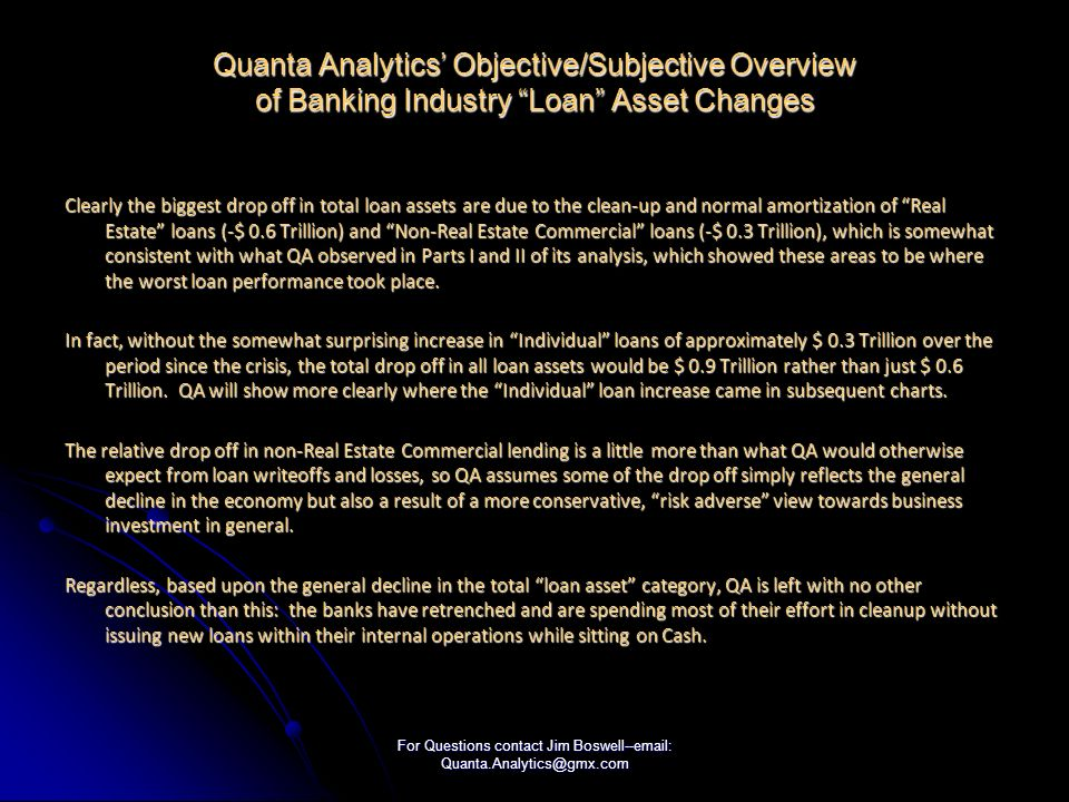 For Questions contact Jim Boswell--email: Quanta.Analytics@gmx.com Quanta Analytics Objective/Subjective Overview of Banking Industry Loan Asset Changes Clearly the biggest drop off in total loan assets are due to the clean-up and normal amortization of Real Estate loans (-$ 0.6 Trillion) and Non-Real Estate Commercial loans (-$ 0.3 Trillion), which is somewhat consistent with what QA observed in Parts I and II of its analysis, which showed these areas to be where the worst loan performance took place.