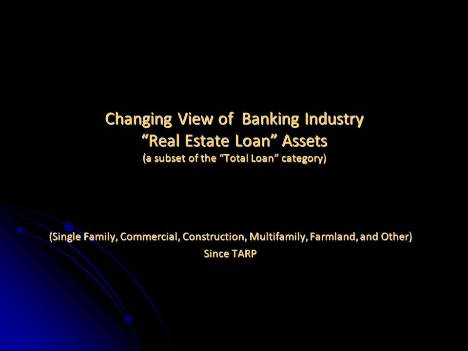 Changing View of Banking Industry Real Estate Loan Assets (a subset of the Total Loan category) (Single Family, Commercial, Construction, Multifamily, Farmland, and Other) Since TARP