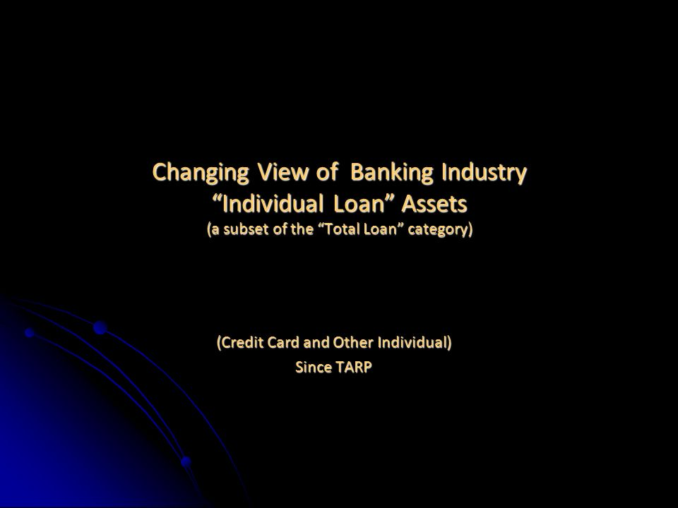 Changing View of Banking Industry Individual Loan Assets (a subset of the Total Loan category) (Credit Card and Other Individual) Since TARP