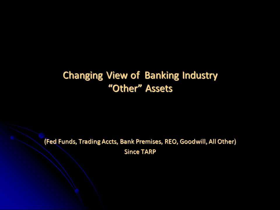 Changing View of Banking Industry Other Assets (Fed Funds, Trading Accts, Bank Premises, REO, Goodwill, All Other) Since TARP