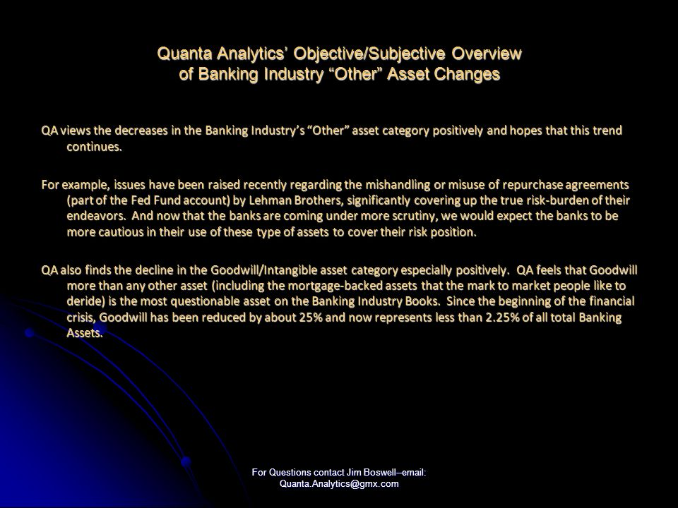 For Questions contact Jim Boswell--email: Quanta.Analytics@gmx.com Quanta Analytics Objective/Subjective Overview of Banking Industry Other Asset Changes QA views the decreases in the Banking Industrys Other asset category positively and hopes that this trend continues.