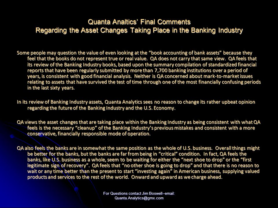 For Questions contact Jim Boswell--email: Quanta.Analytics@gmx.com Quanta Analtics Final Comments Regarding the Asset Changes Taking Place in the Banking Industry Some people may question the value of even looking at the book accounting of bank assets because they feel that the books do not represent true or real value.