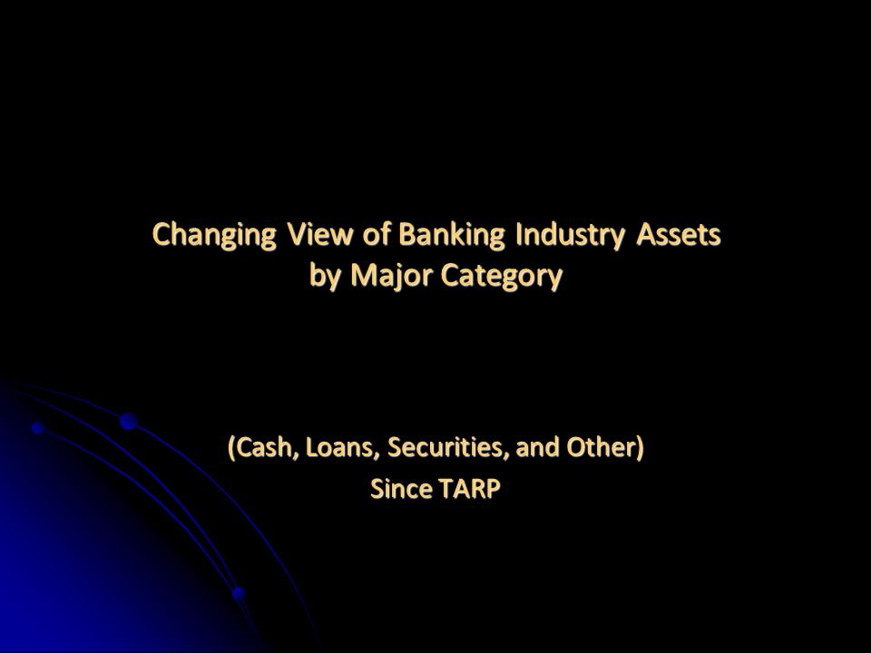 Changing View of Banking Industry Assets by Major Category (Cash, Loans, Securities, and Other) Since TARP