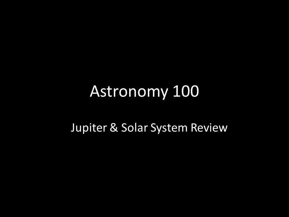 Astronomy 100 Jupiter & Solar System Review