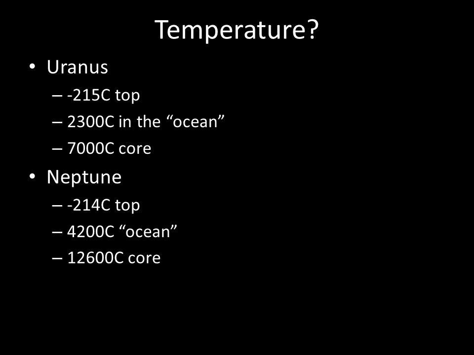 Temperature? Uranus – -215C top – 2300C in the ocean – 7000C core Neptune – -214C top – 4200C ocean – 12600C core