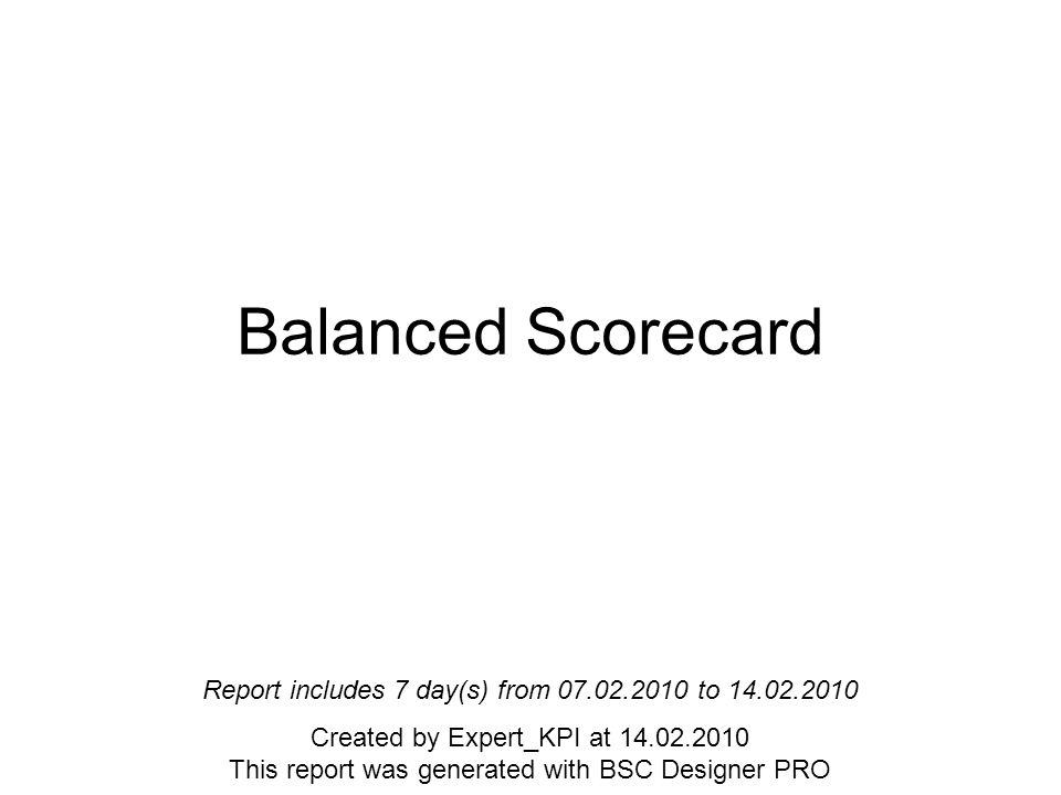 Balanced Scorecard Report includes 7 day(s) from to Created by Expert_KPI at This report was generated with BSC Designer PRO