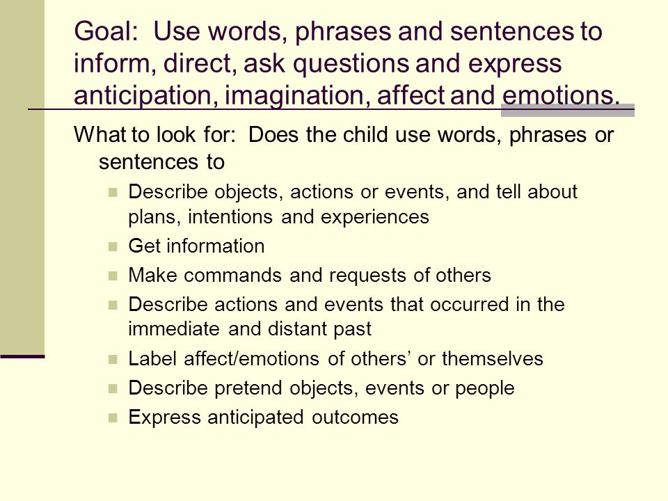 Goal: Use words, phrases and sentences to inform, direct, ask questions and express anticipation, imagination, affect and emotions.