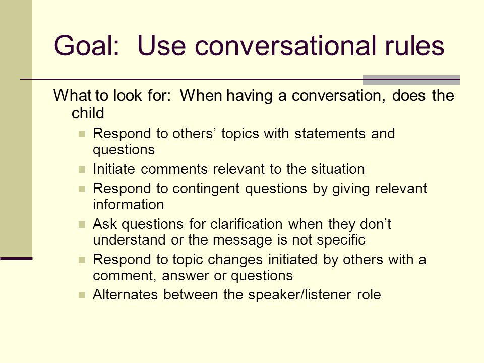 Goal: Use conversational rules What to look for: When having a conversation, does the child Respond to others topics with statements and questions Initiate comments relevant to the situation Respond to contingent questions by giving relevant information Ask questions for clarification when they dont understand or the message is not specific Respond to topic changes initiated by others with a comment, answer or questions Alternates between the speaker/listener role