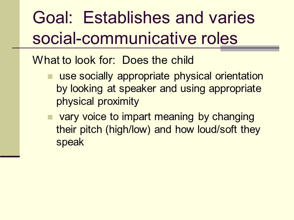Goal: Establishes and varies social-communicative roles What to look for: Does the child use socially appropriate physical orientation by looking at speaker and using appropriate physical proximity vary voice to impart meaning by changing their pitch (high/low) and how loud/soft they speak