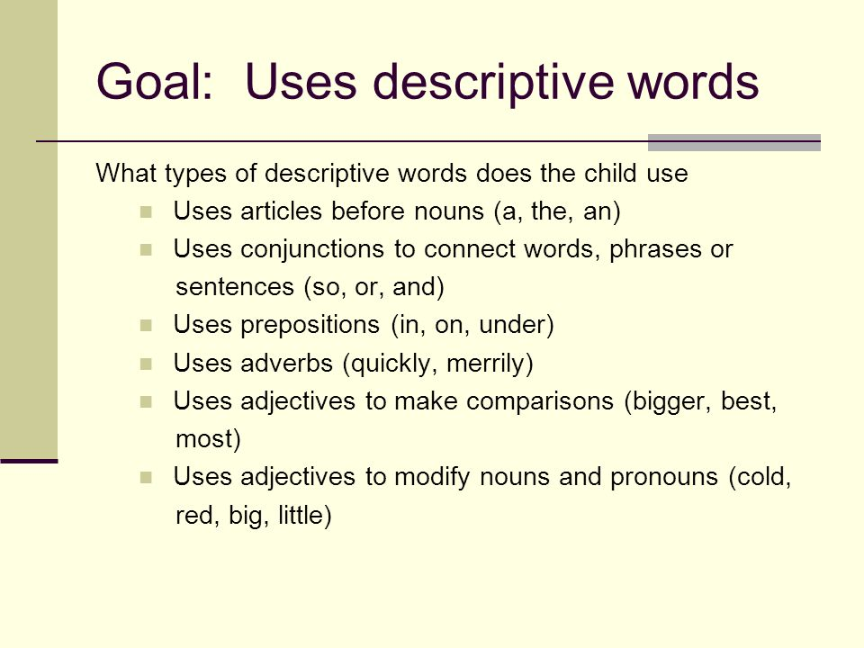 Goal: Uses descriptive words What types of descriptive words does the child use Uses articles before nouns (a, the, an) Uses conjunctions to connect words, phrases or sentences (so, or, and) Uses prepositions (in, on, under) Uses adverbs (quickly, merrily) Uses adjectives to make comparisons (bigger, best, most) Uses adjectives to modify nouns and pronouns (cold, red, big, little)