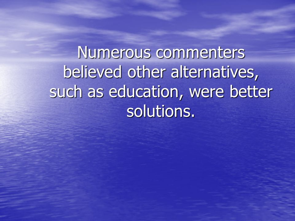 Numerous commenters believed other alternatives, such as education, were better solutions.