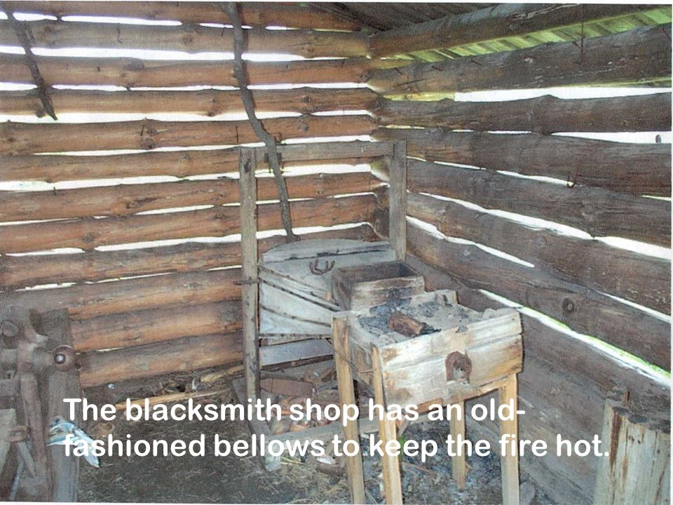 The blacksmith shop has an old- fashioned bellows to keep the fire hot.