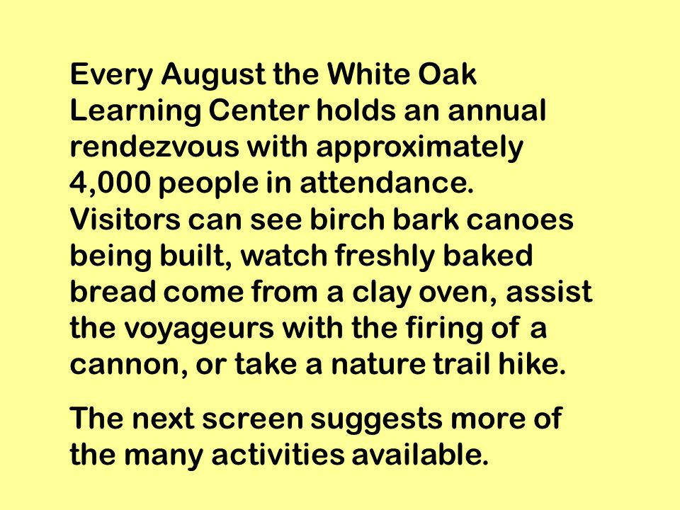 Every August the White Oak Learning Center holds an annual rendezvous with approximately 4,000 people in attendance. Visitors can see birch bark canoe