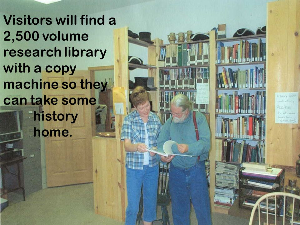 Visitors will find a 2,500 volume research library with a copy machine so they can take some history home.