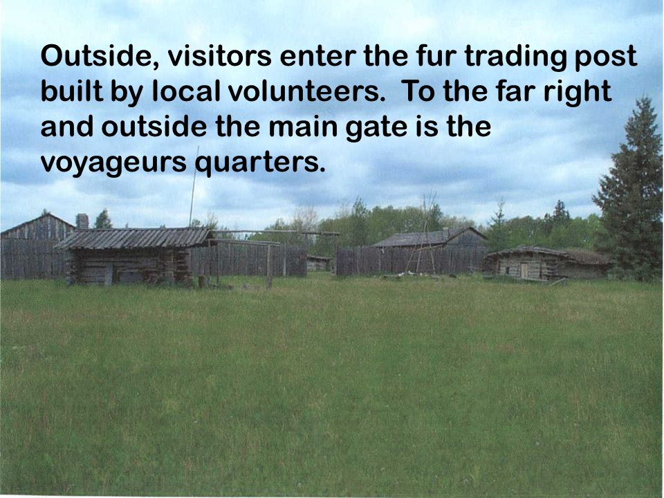 Outside, visitors enter the fur trading post built by local volunteers. To the far right and outside the main gate is the voyageurs quarters.