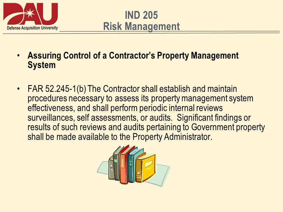 IND 205 Risk Management Assuring Control of a Contractors Property Management System FAR 52.245-1(b) The Contractor shall establish and maintain proce