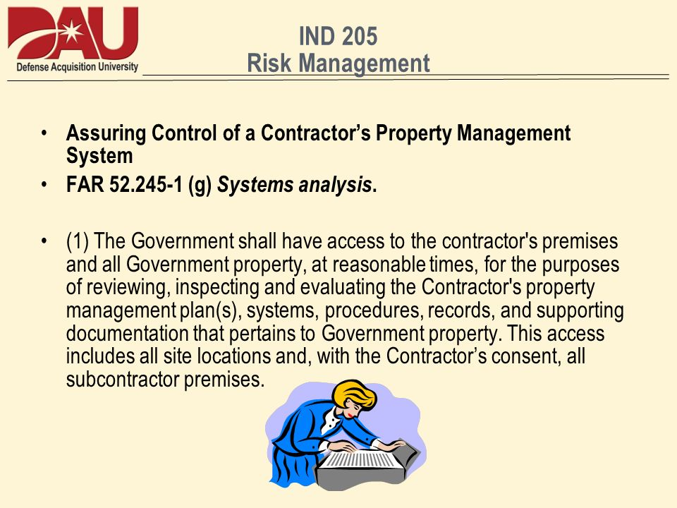 IND 205 Risk Management Assuring Control of a Contractors Property Management System FAR 52.245-1 (g) Systems analysis. (1) The Government shall have