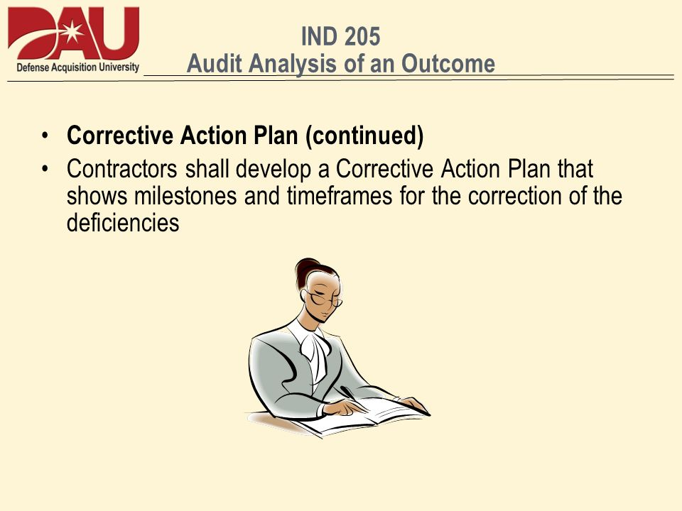IND 205 Audit Analysis of an Outcome Corrective Action Plan (continued) Contractors shall develop a Corrective Action Plan that shows milestones and t