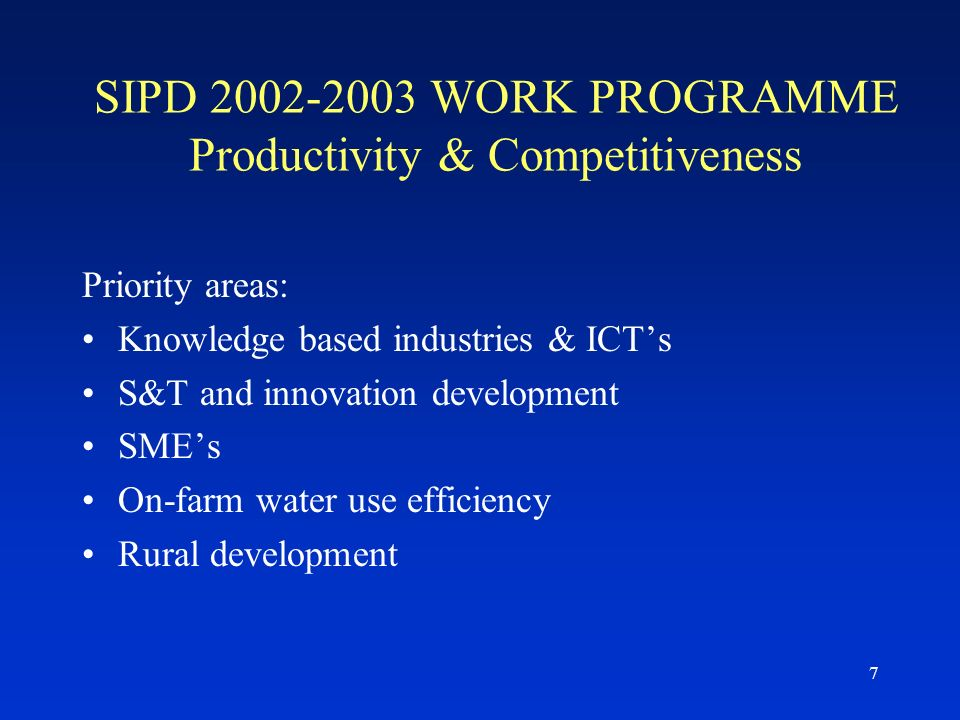 7 SIPD 2002-2003 WORK PROGRAMME Productivity & Competitiveness Priority areas: Knowledge based industries & ICTs S&T and innovation development SMEs On-farm water use efficiency Rural development